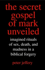 The Secret Gospel of Mark Unveiled Imagined Rituals of Sex, Death, and Madness in a Biblical Forgery